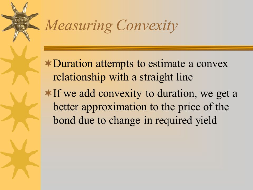 Measuring Convexity Duration attempts to estimate a convex relationship with a straight line If we add convexity to duration, we get a better approxim