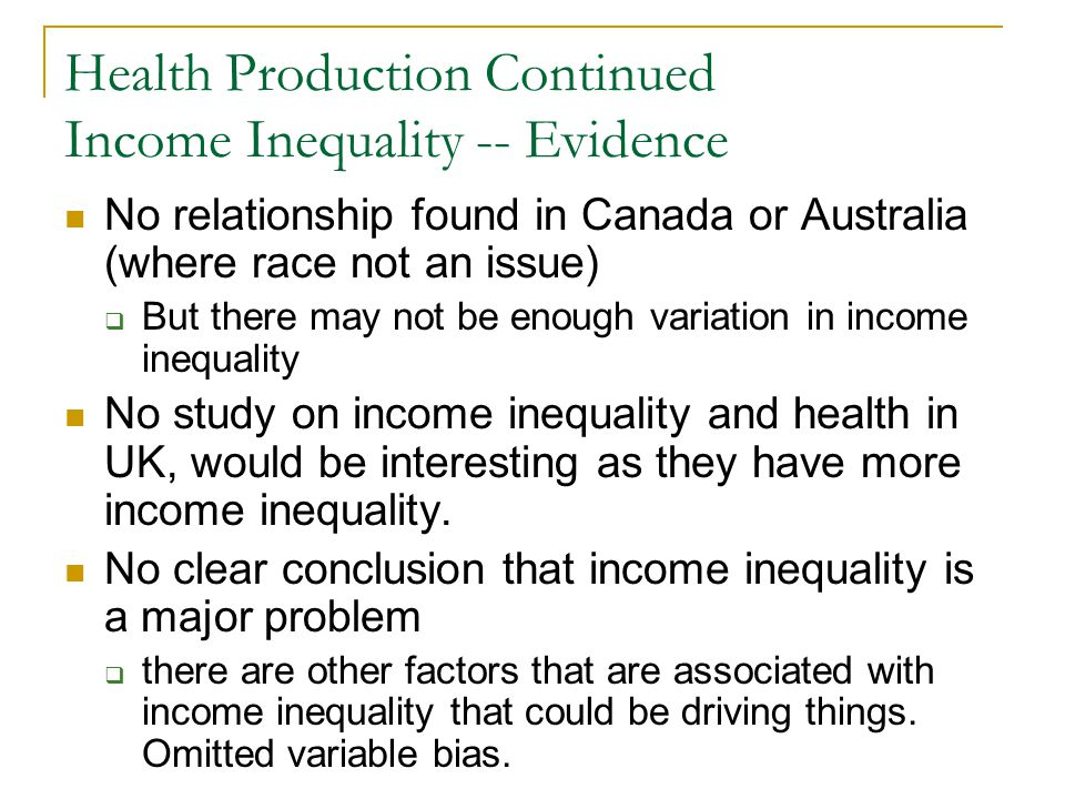 Health Production Continued Income Inequality -- Evidence No relationship found in Canada or Australia (where race not an issue) But there may not be