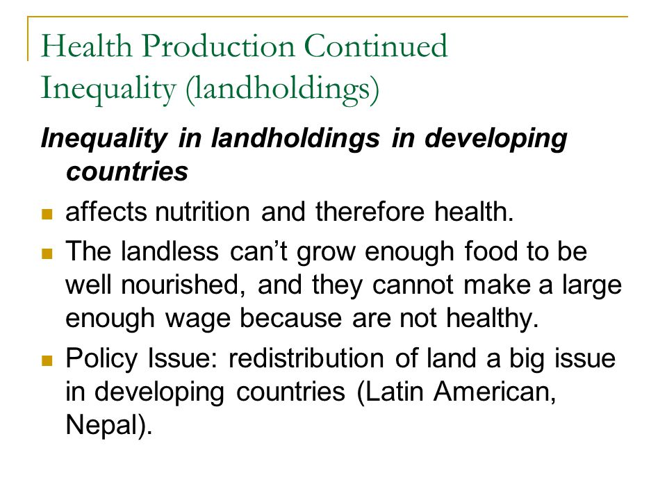 Health Production Continued Inequality (landholdings) Inequality in landholdings in developing countries affects nutrition and therefore health. The l