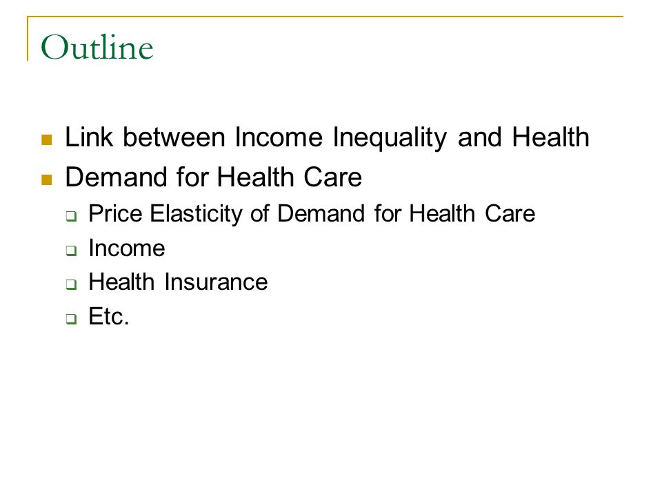 Outline Link between Income Inequality and Health Demand for Health Care Price Elasticity of Demand for Health Care Income Health Insurance Etc.