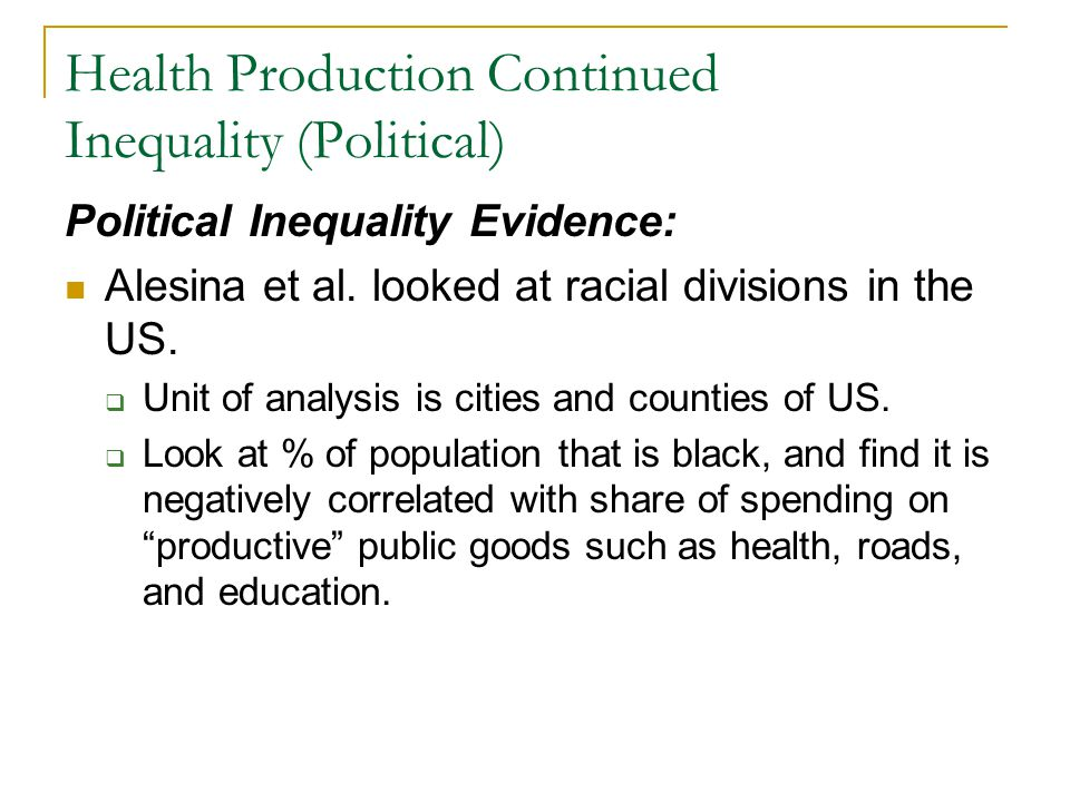 Health Production Continued Inequality (Political) Political Inequality Evidence: Alesina et al. looked at racial divisions in the US. Unit of analysi