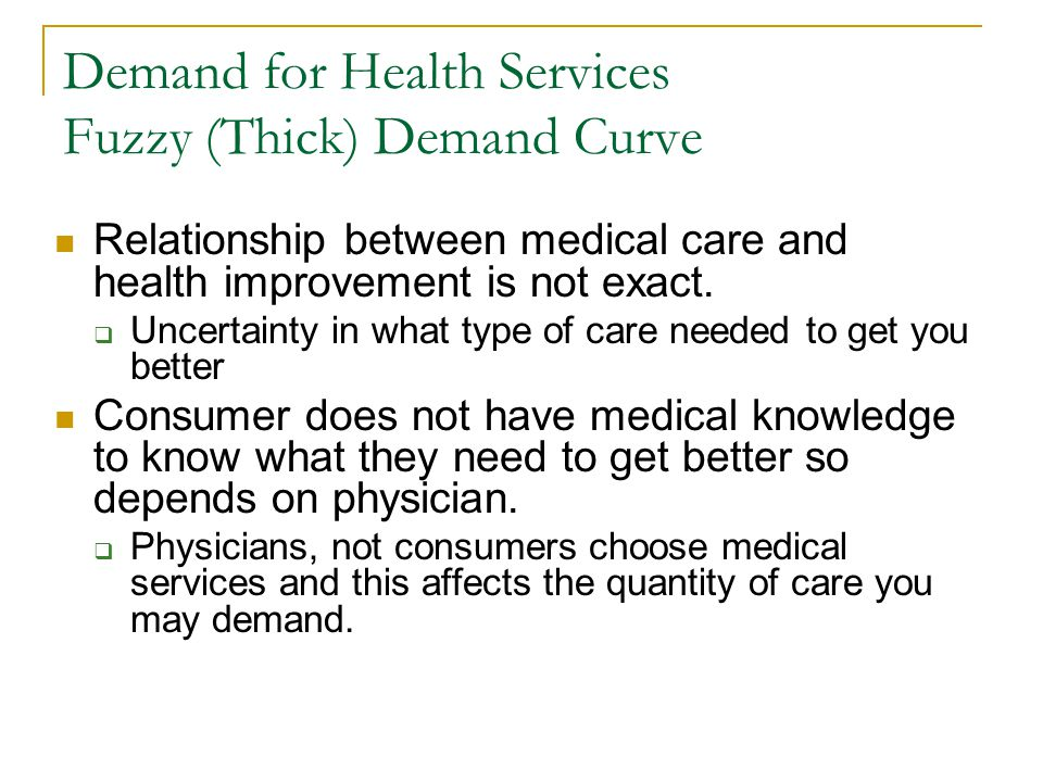 Demand for Health Services Fuzzy (Thick) Demand Curve Relationship between medical care and health improvement is not exact. Uncertainty in what type