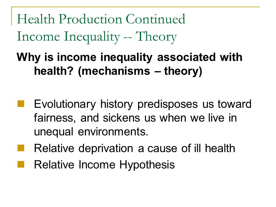 Health Production Continued Income Inequality -- Theory Why is income inequality associated with health? (mechanisms – theory) Evolutionary history pr
