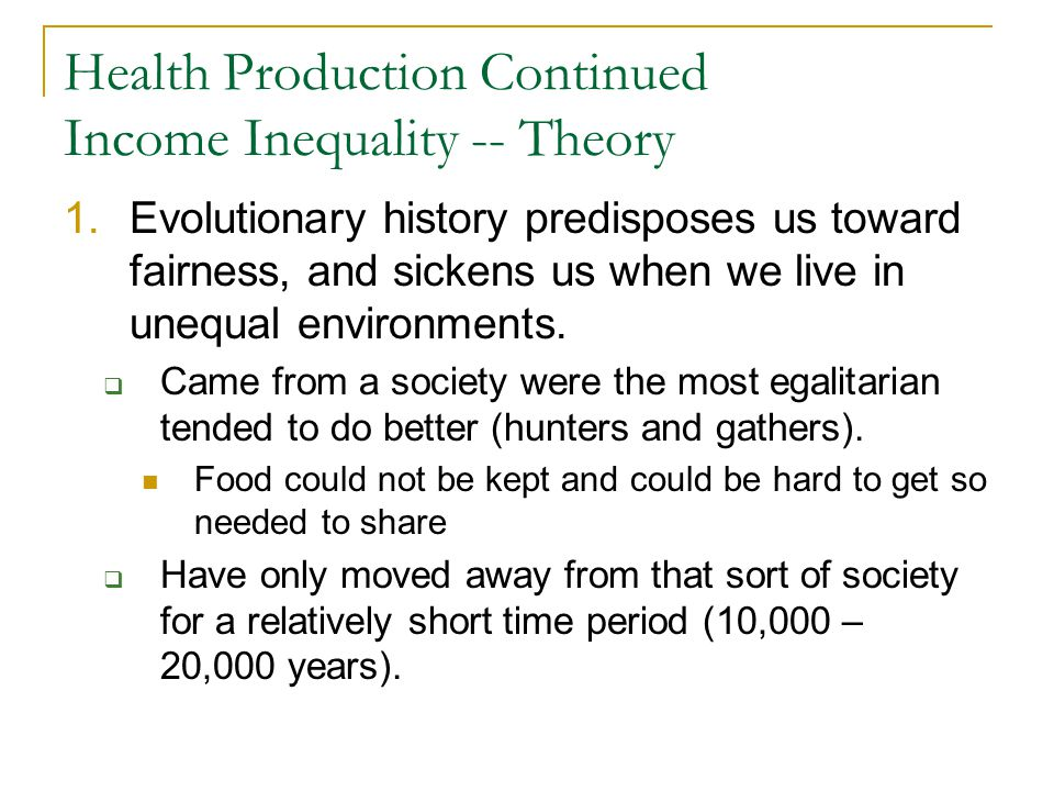 Health Production Continued Income Inequality -- Theory 1.Evolutionary history predisposes us toward fairness, and sickens us when we live in unequal