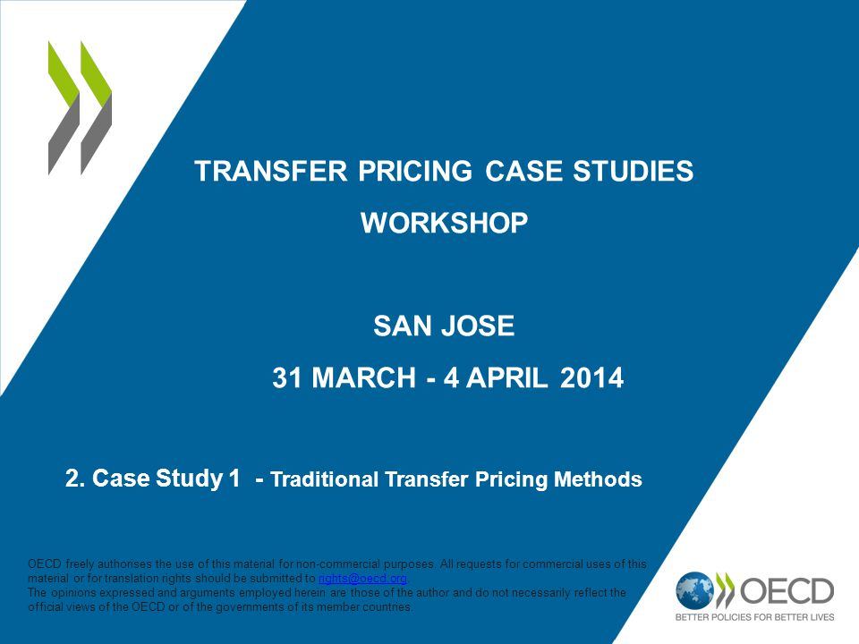 2. Case Study 1 - Traditional Transfer Pricing Methods TRANSFER PRICING CASE STUDIES WORKSHOP SAN JOSE 31 MARCH - 4 APRIL 2014 OECD freely authorises