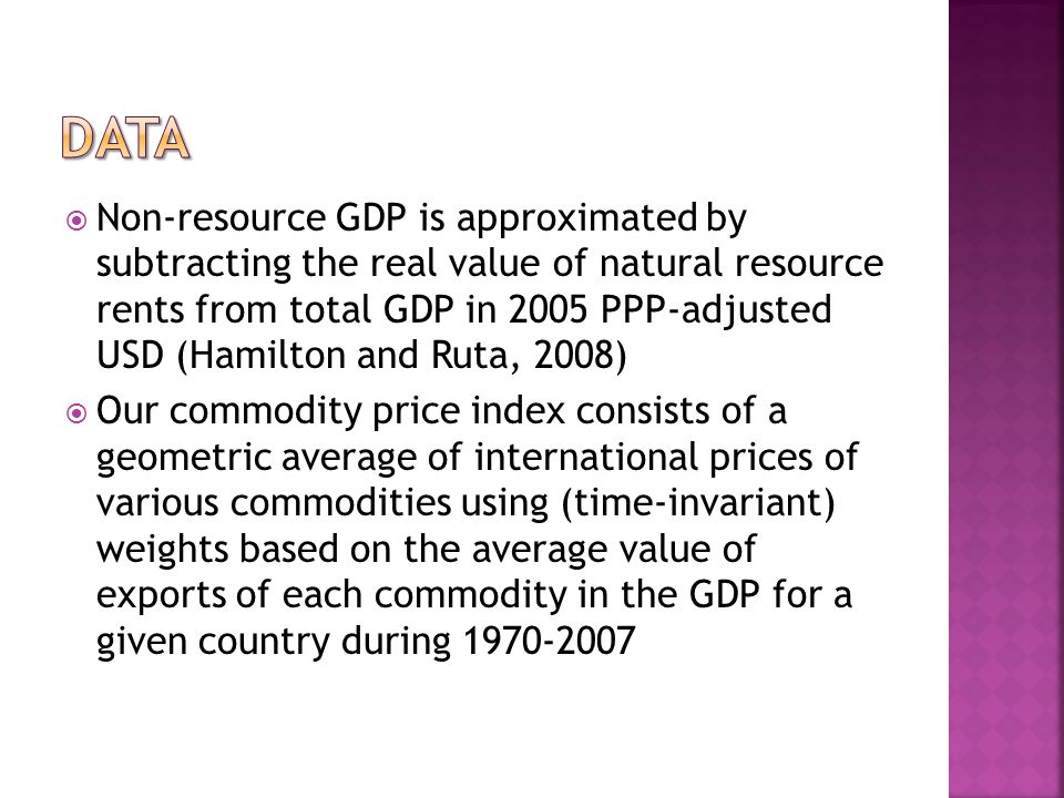 Non-resource GDP is approximated by subtracting the real value of natural resource rents from total GDP in 2005 PPP-adjusted USD (Hamilton and Ruta, 2008) Our commodity price index consists of a geometric average of international prices of various commodities using (time-invariant) weights based on the average value of exports of each commodity in the GDP for a given country during 1970-2007