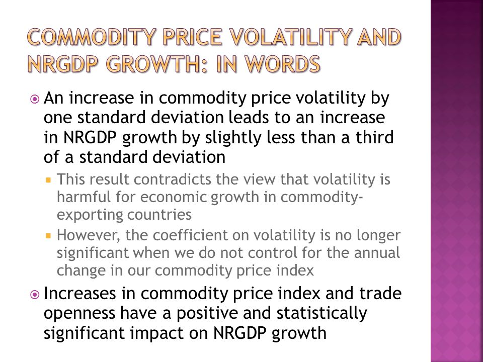 An increase in commodity price volatility by one standard deviation leads to an increase in NRGDP growth by slightly less than a third of a standard deviation This result contradicts the view that volatility is harmful for economic growth in commodity- exporting countries However, the coefficient on volatility is no longer significant when we do not control for the annual change in our commodity price index Increases in commodity price index and trade openness have a positive and statistically significant impact on NRGDP growth
