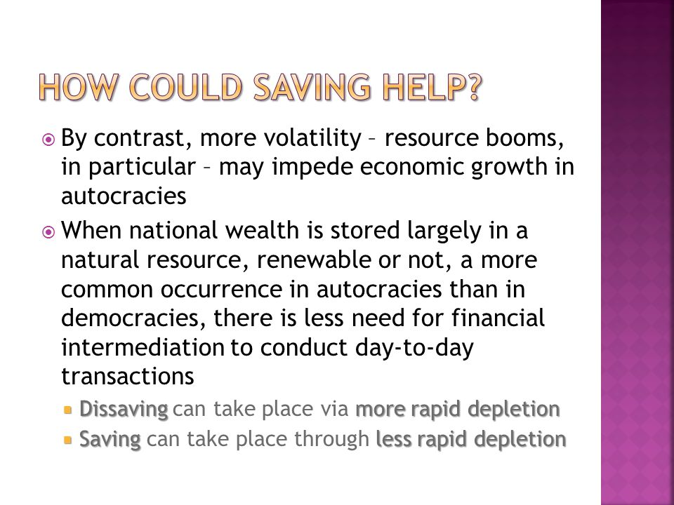 By contrast, more volatility – resource booms, in particular – may impede economic growth in autocracies When national wealth is stored largely in a natural resource, renewable or not, a more common occurrence in autocracies than in democracies, there is less need for financial intermediation to conduct day-to-day transactions Dissavingmore rapid depletion Dissaving can take place via more rapid depletion Savingless rapid depletion Saving can take place through less rapid depletion