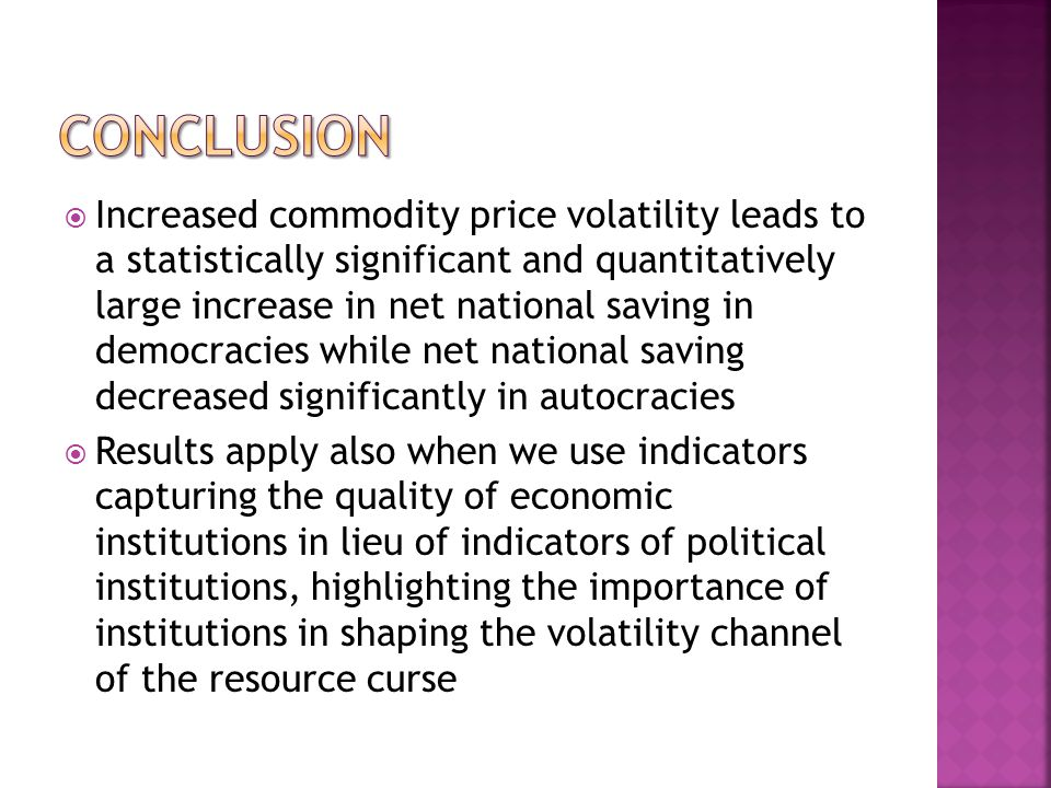 Increased commodity price volatility leads to a statistically significant and quantitatively large increase in net national saving in democracies while net national saving decreased significantly in autocracies Results apply also when we use indicators capturing the quality of economic institutions in lieu of indicators of political institutions, highlighting the importance of institutions in shaping the volatility channel of the resource curse