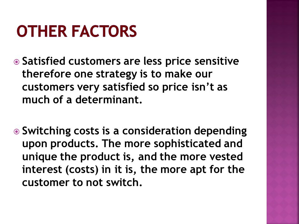 Satisfied customers are less price sensitive therefore one strategy is to make our customers very satisfied so price isnt as much of a determinant.