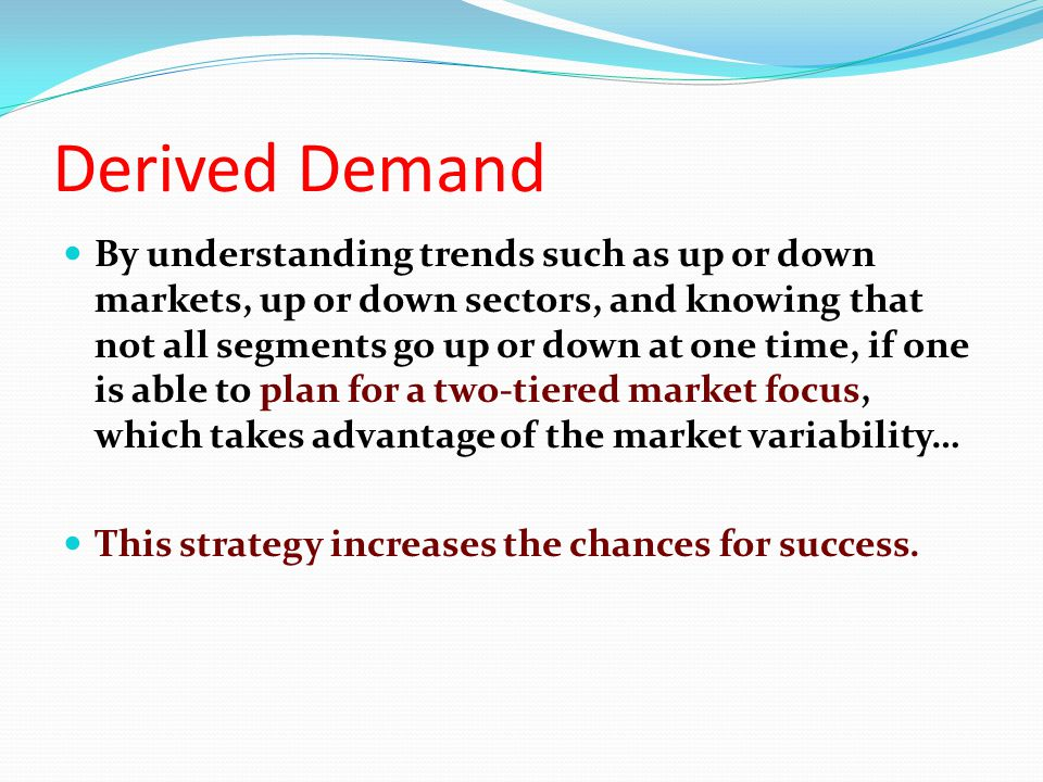 Derived Demand By understanding trends such as up or down markets, up or down sectors, and knowing that not all segments go up or down at one time, if one is able to plan for a two-tiered market focus, which takes advantage of the market variability… This strategy increases the chances for success.