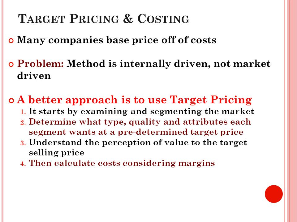 T ARGET P RICING & C OSTING Many companies base price off of costs Problem: Method is internally driven, not market driven A better approach is to use Target Pricing 1.