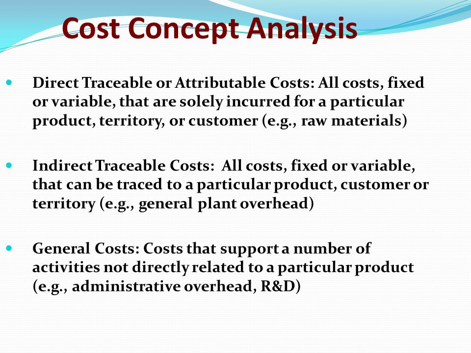 Cost Concept Analysis Direct Traceable or Attributable Costs: All costs, fixed or variable, that are solely incurred for a particular product, territory, or customer (e.g., raw materials) Indirect Traceable Costs: All costs, fixed or variable, that can be traced to a particular product, customer or territory (e.g., general plant overhead) General Costs: Costs that support a number of activities not directly related to a particular product (e.g., administrative overhead, R&D)