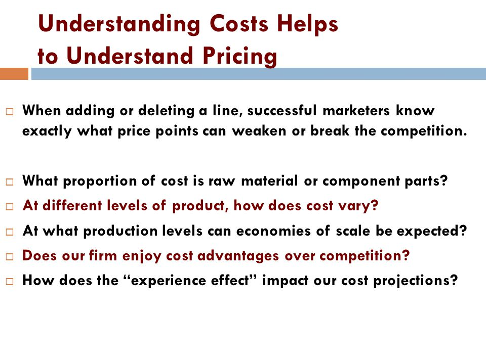 Understanding Costs Helps to Understand Pricing When adding or deleting a line, successful marketers know exactly what price points can weaken or break the competition.