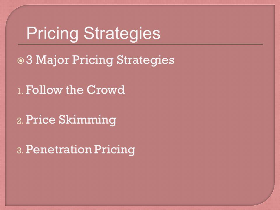 3 Major Pricing Strategies 1.Follow the Crowd 2. Price Skimming 3.