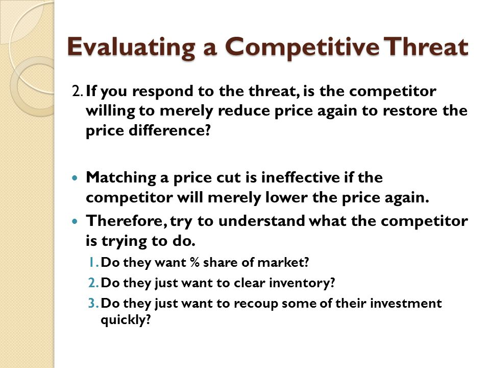 Evaluating a Competitive Threat 2.If you respond to the threat, is the competitor willing to merely reduce price again to restore the price difference.