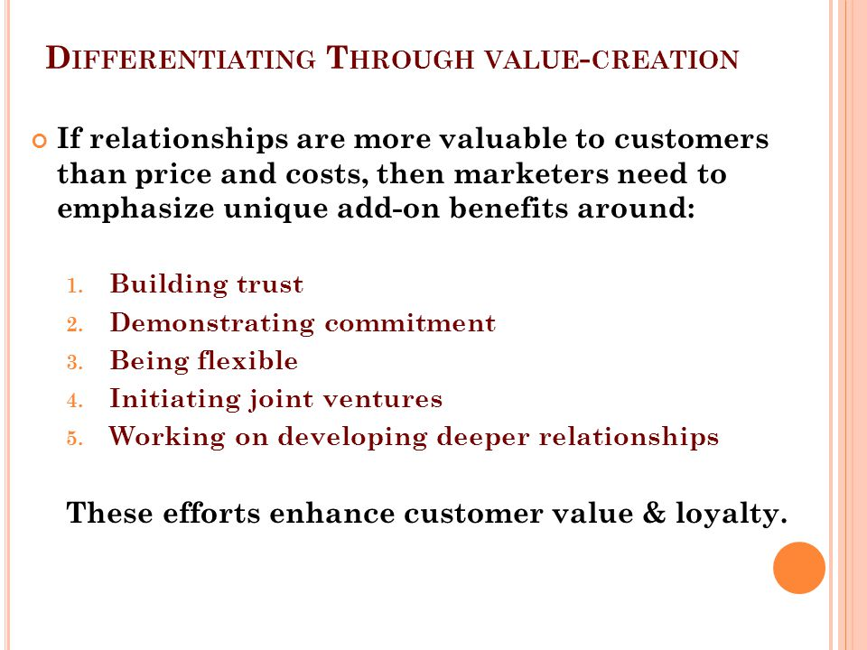 D IFFERENTIATING T HROUGH VALUE - CREATION If relationships are more valuable to customers than price and costs, then marketers need to emphasize unique add-on benefits around: 1.