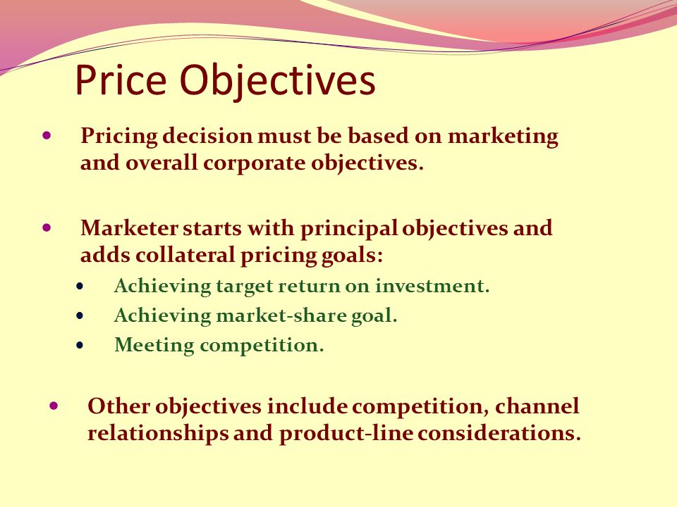 Price Objectives Pricing decision must be based on marketing and overall corporate objectives.