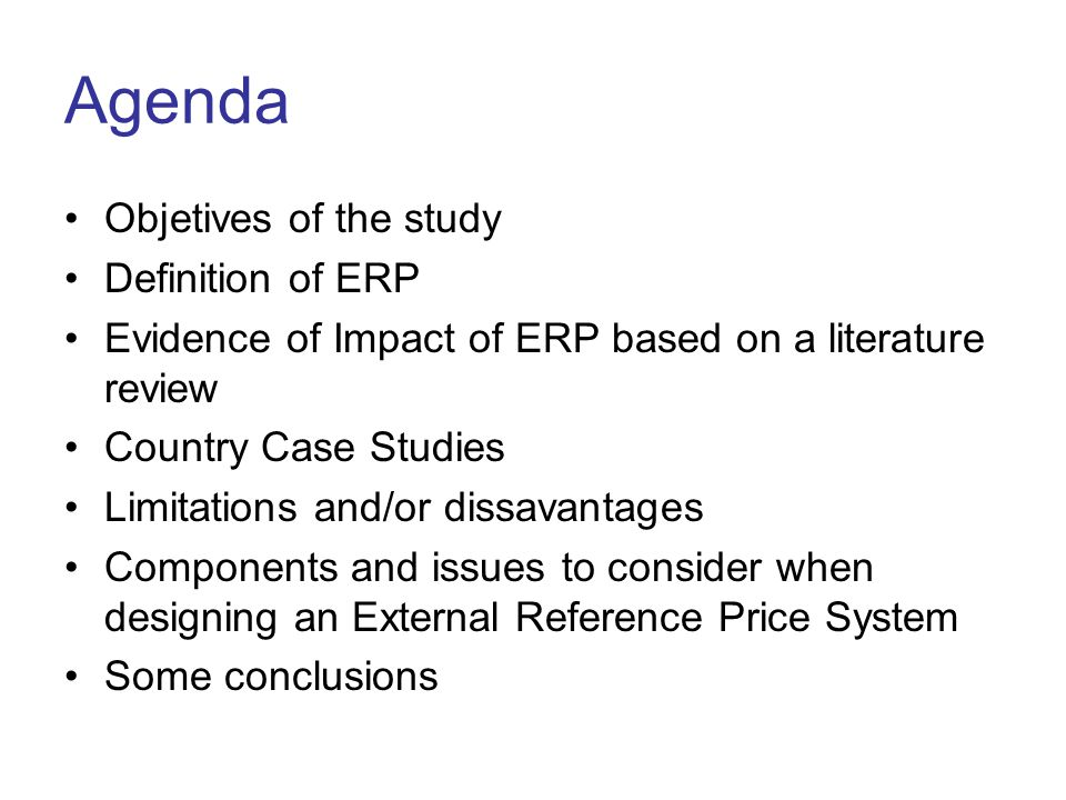 Agenda Objetives of the study Definition of ERP Evidence of Impact of ERP based on a literature review Country Case Studies Limitations and/or dissavantages Components and issues to consider when designing an External Reference Price System Some conclusions