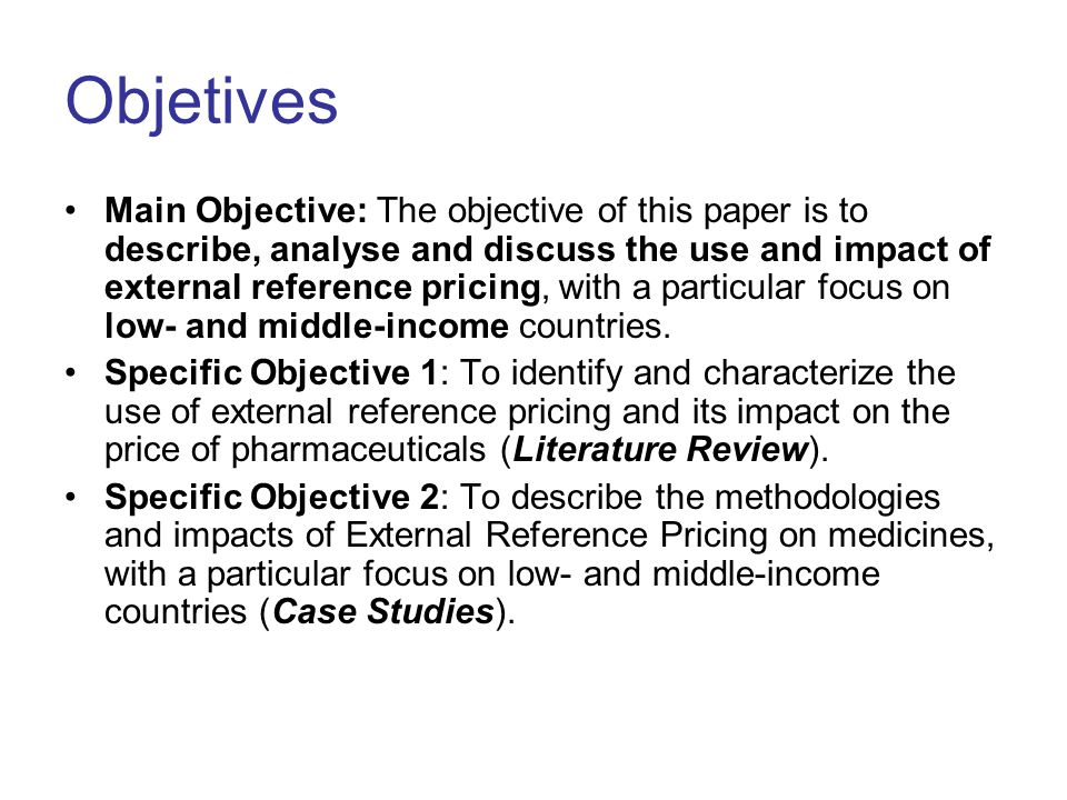 Objetives Main Objective: The objective of this paper is to describe, analyse and discuss the use and impact of external reference pricing, with a particular focus on low- and middle-income countries.