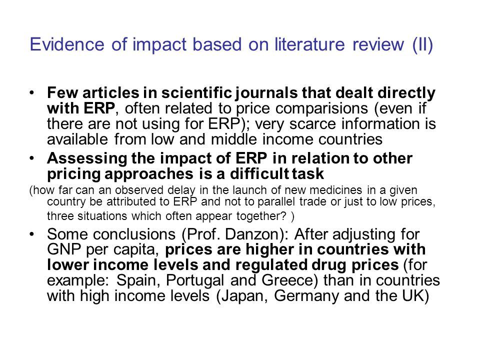 Evidence of impact based on literature review (II) Few articles in scientific journals that dealt directly with ERP, often related to price comparisions (even if there are not using for ERP); very scarce information is available from low and middle income countries Assessing the impact of ERP in relation to other pricing approaches is a difficult task (how far can an observed delay in the launch of new medicines in a given country be attributed to ERP and not to parallel trade or just to low prices, three situations which often appear together.