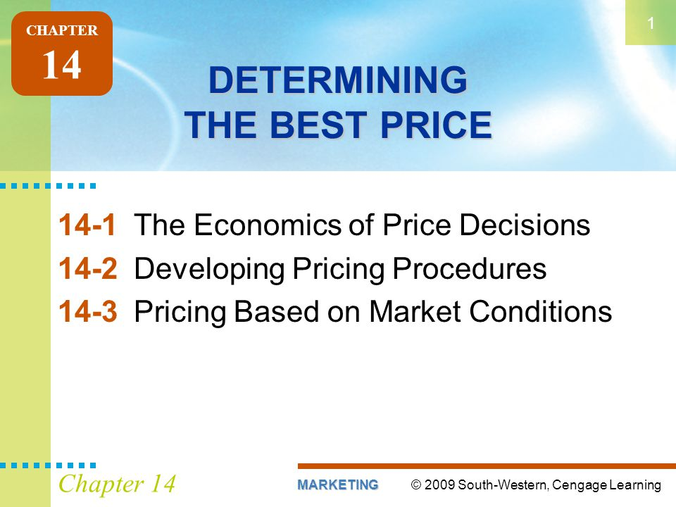 © 2009 South-Western, Cengage LearningMARKETING 1 Chapter 14 DETERMINING THE BEST PRICE 14-1The Economics of Price Decisions 14-2Developing Pricing Procedures 14-3Pricing Based on Market Conditions CHAPTER 14