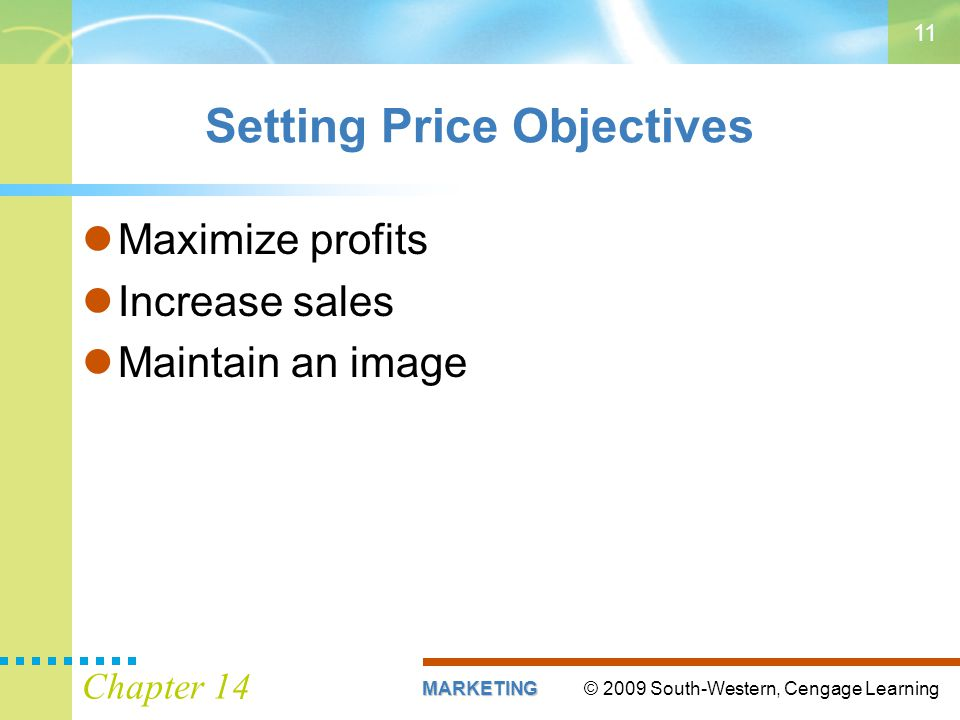 © 2009 South-Western, Cengage LearningMARKETING Chapter 14 11 Setting Price Objectives Maximize profits Increase sales Maintain an image