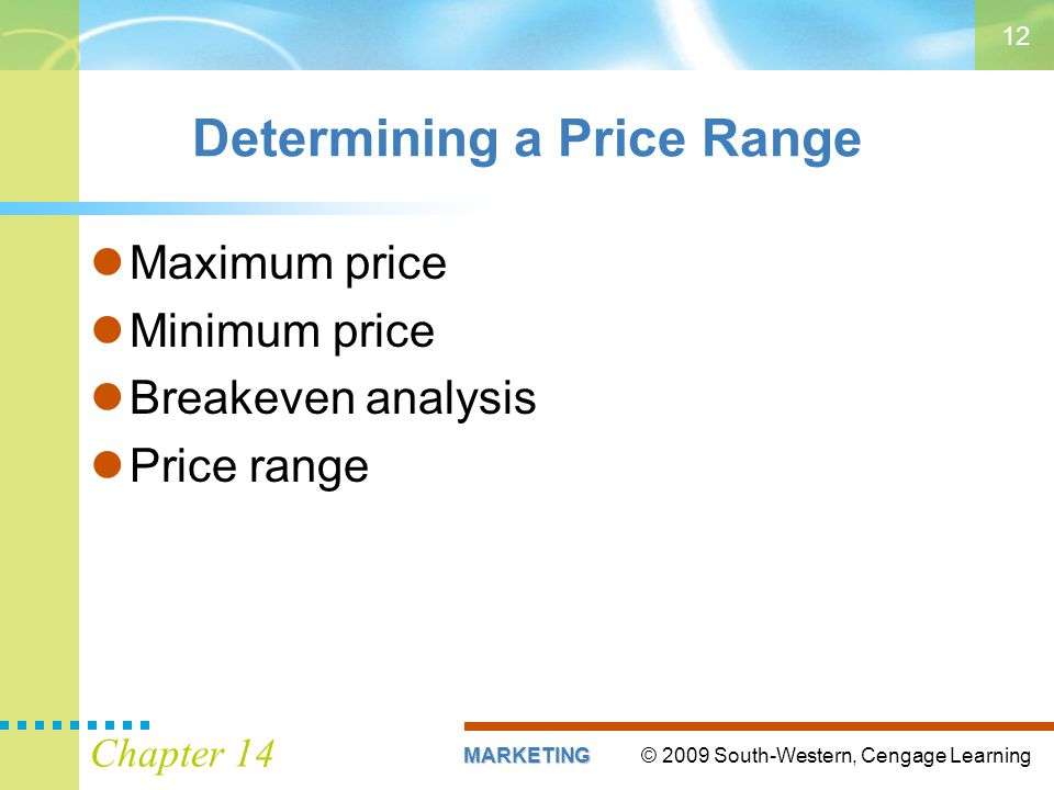 © 2009 South-Western, Cengage LearningMARKETING Chapter 14 12 Determining a Price Range Maximum price Minimum price Breakeven analysis Price range