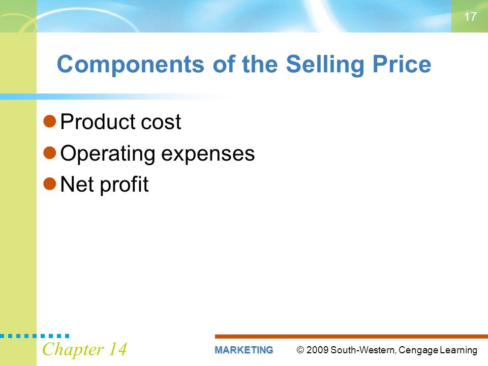 © 2009 South-Western, Cengage LearningMARKETING Chapter 14 17 Components of the Selling Price Product cost Operating expenses Net profit