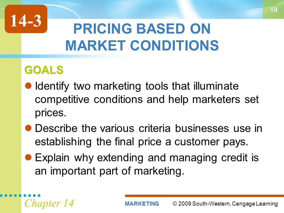 © 2009 South-Western, Cengage LearningMARKETING Chapter 14 18 PRICING BASED ON MARKET CONDITIONS GOALS Identify two marketing tools that illuminate competitive conditions and help marketers set prices.