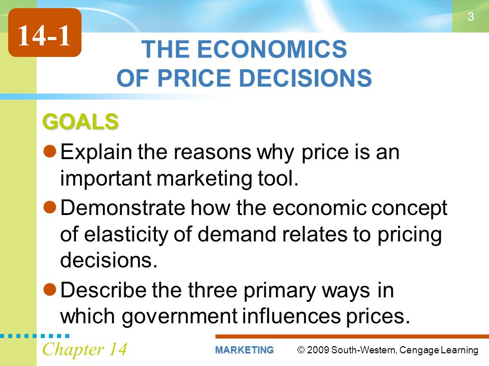 © 2009 South-Western, Cengage LearningMARKETING Chapter 14 3 THE ECONOMICS OF PRICE DECISIONS GOALS Explain the reasons why price is an important marketing tool.