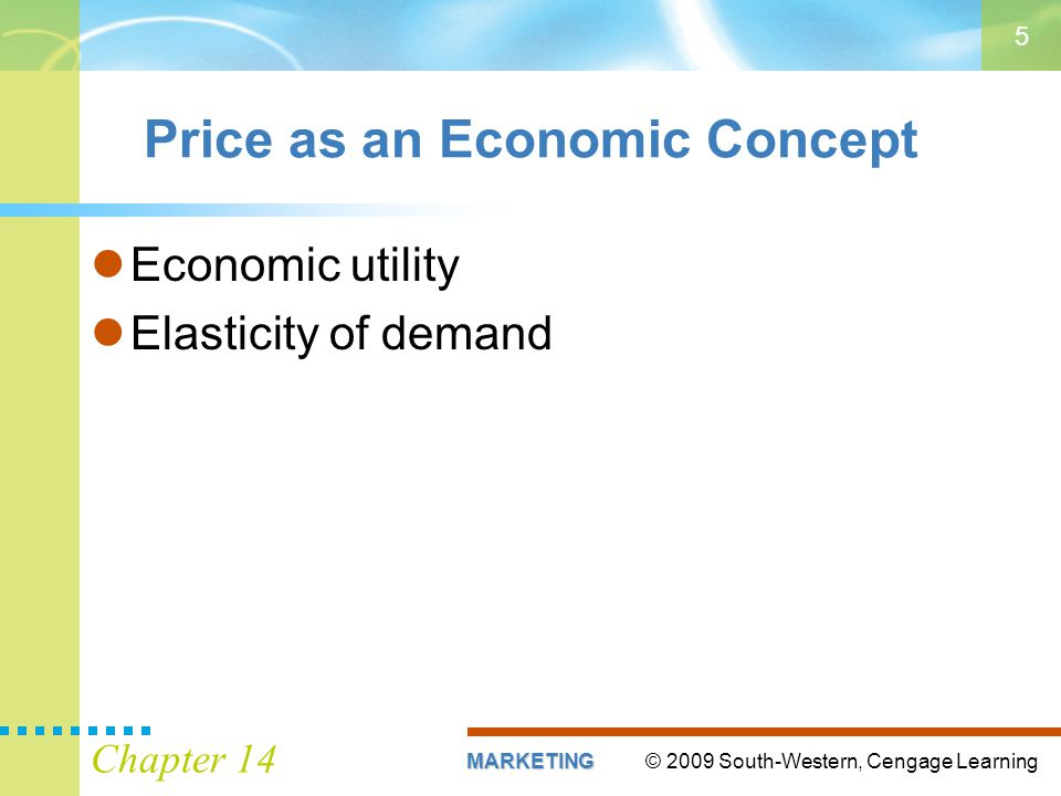 © 2009 South-Western, Cengage LearningMARKETING Chapter 14 5 Price as an Economic Concept Economic utility Elasticity of demand
