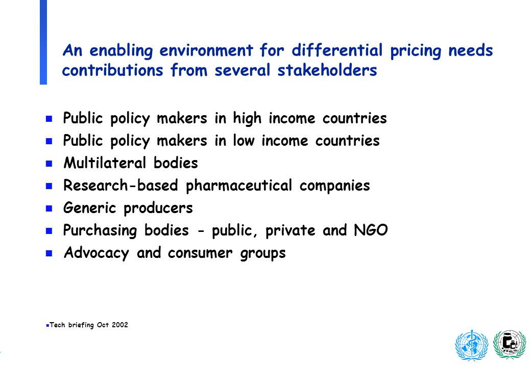 n Tech briefing Oct 2002 An enabling environment for differential pricing needs contributions from several stakeholders n Public policy makers in high income countries n Public policy makers in low income countries n Multilateral bodies n Research-based pharmaceutical companies n Generic producers n Purchasing bodies - public, private and NGO n Advocacy and consumer groups