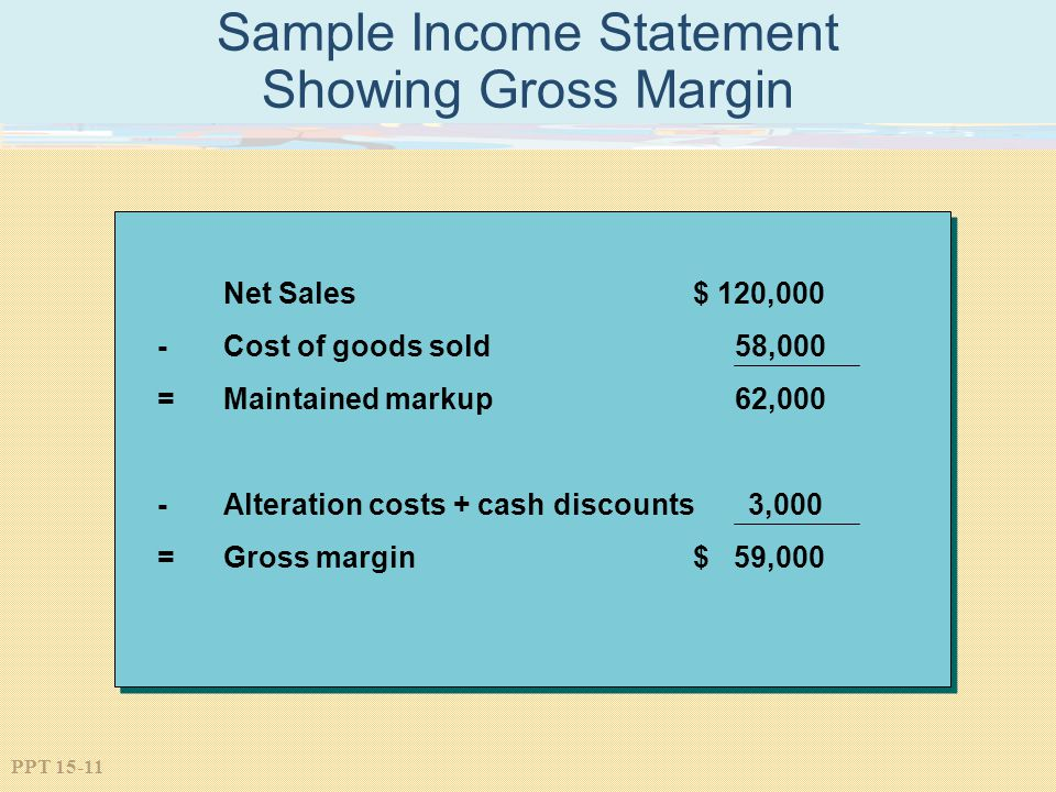 PPT 15-11 Sample Income Statement Showing Gross Margin Net Sales $ 120,000 -Cost of goods sold 58,000 =Maintained markup 62,000 -Alteration costs + ca