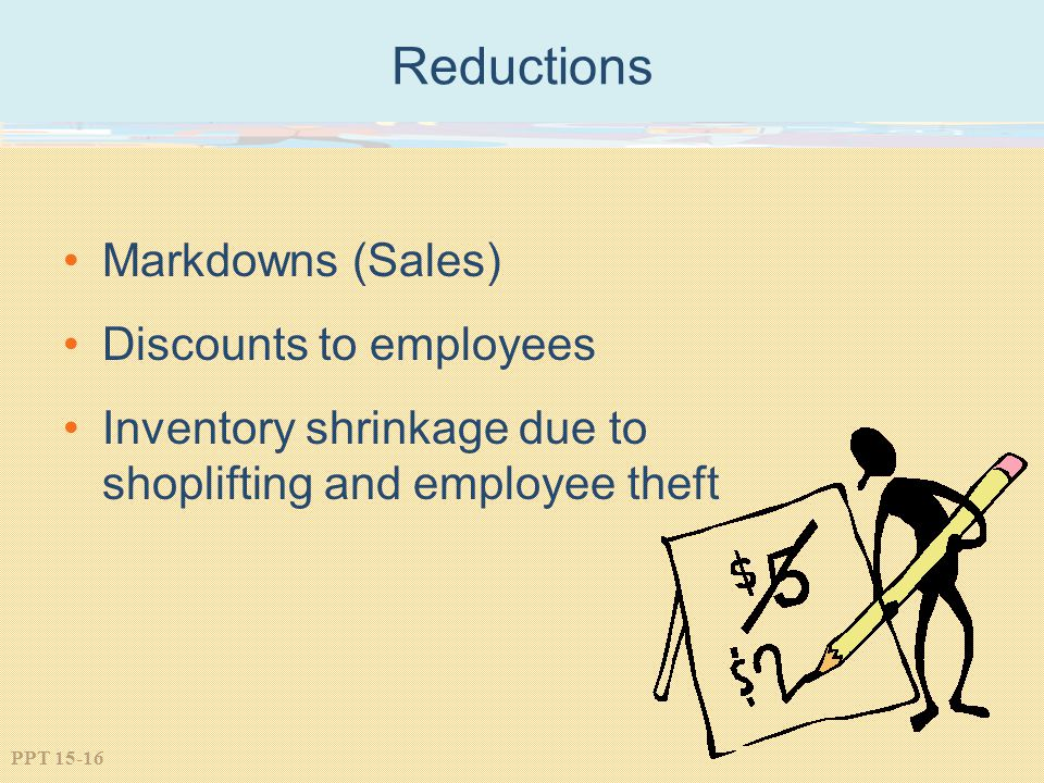 PPT 15-16 Reductions Markdowns (Sales) Discounts to employees Inventory shrinkage due to shoplifting and employee theft