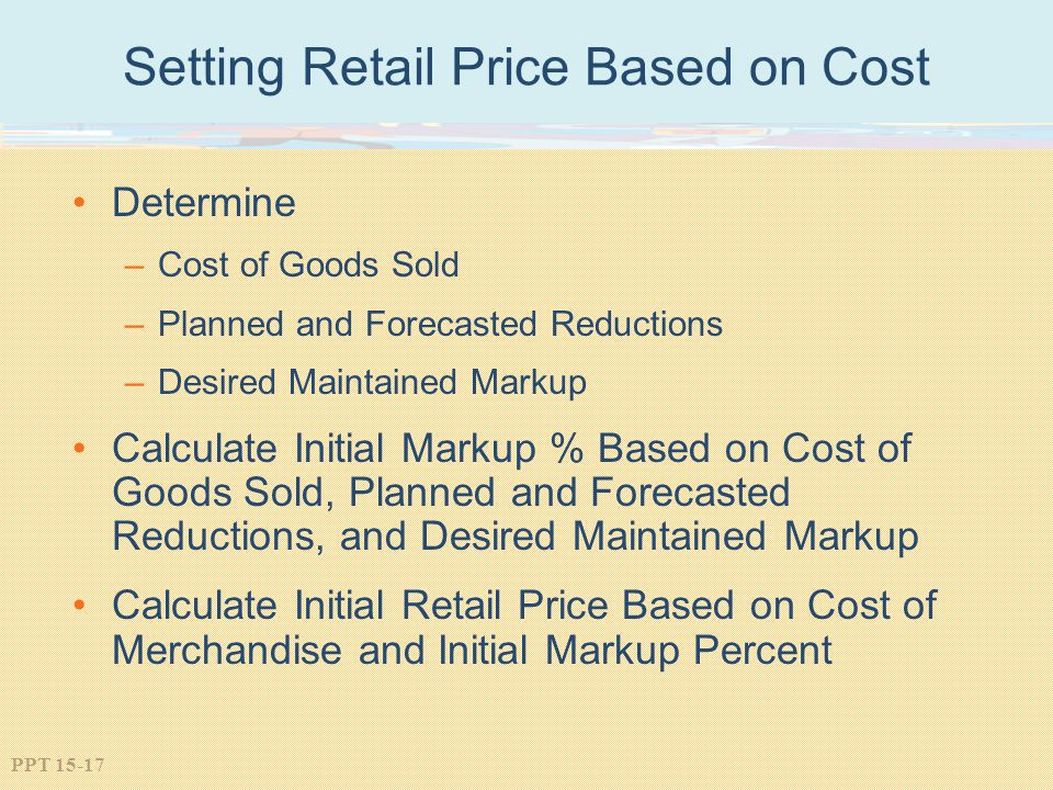 PPT 15-17 Setting Retail Price Based on Cost Determine –Cost of Goods Sold –Planned and Forecasted Reductions –Desired Maintained Markup Calculate Ini