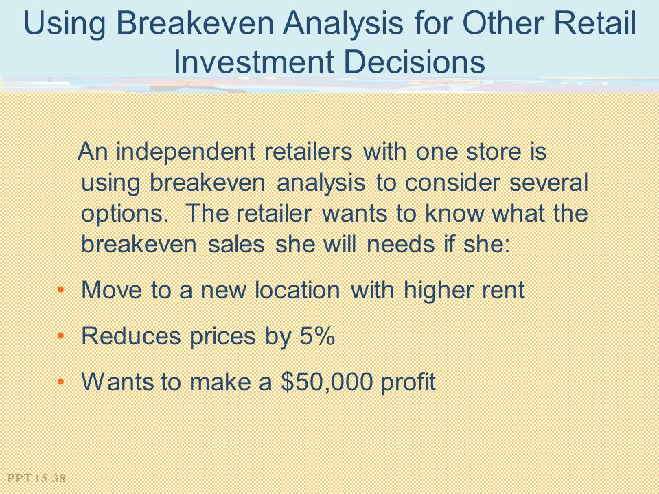 PPT 15-38 Using Breakeven Analysis for Other Retail Investment Decisions An independent retailers with one store is using breakeven analysis to consid