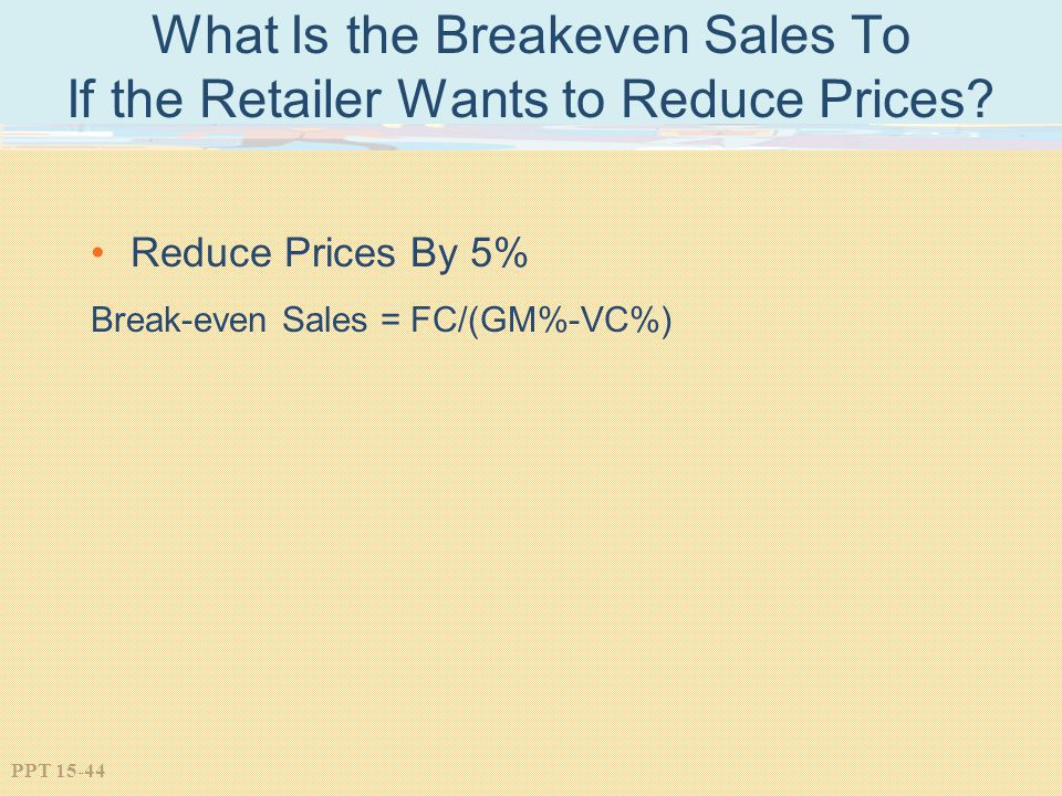 PPT 15-44 What Is the Breakeven Sales To If the Retailer Wants to Reduce Prices? Reduce Prices By 5% Break-even Sales = FC/(GM%-VC%)