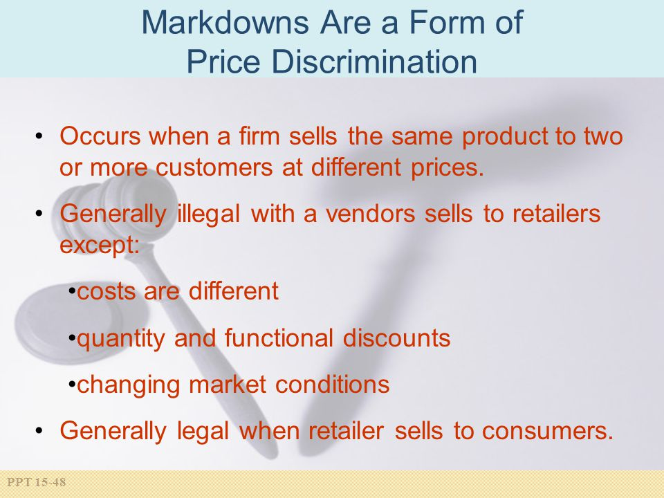 PPT 15-48 Markdowns Are a Form of Price Discrimination Occurs when a firm sells the same product to two or more customers at different prices. General