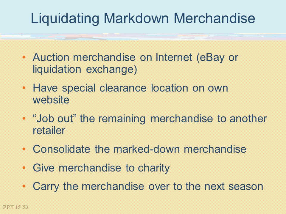 PPT 15-53 Liquidating Markdown Merchandise Auction merchandise on Internet (eBay or liquidation exchange) Have special clearance location on own websi
