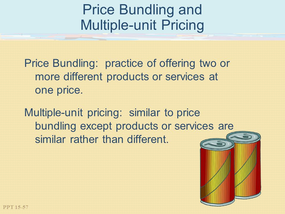 PPT 15-57 Price Bundling and Multiple-unit Pricing Price Bundling: practice of offering two or more different products or services at one price. Multi