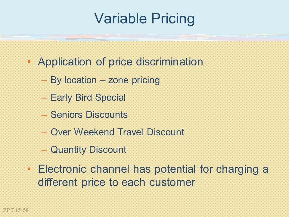 PPT 15-58 Variable Pricing Application of price discrimination –By location – zone pricing –Early Bird Special –Seniors Discounts –Over Weekend Travel