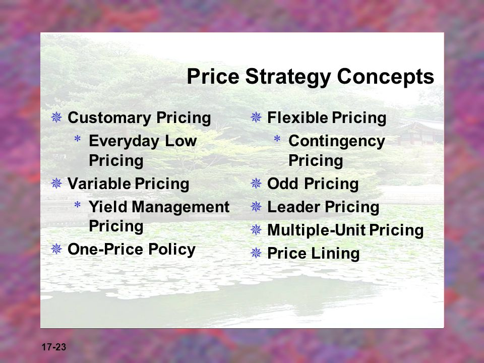 17-23 Price Strategy Concepts Customary Pricing * Everyday Low Pricing Variable Pricing * Yield Management Pricing One-Price Policy Flexible Pricing *