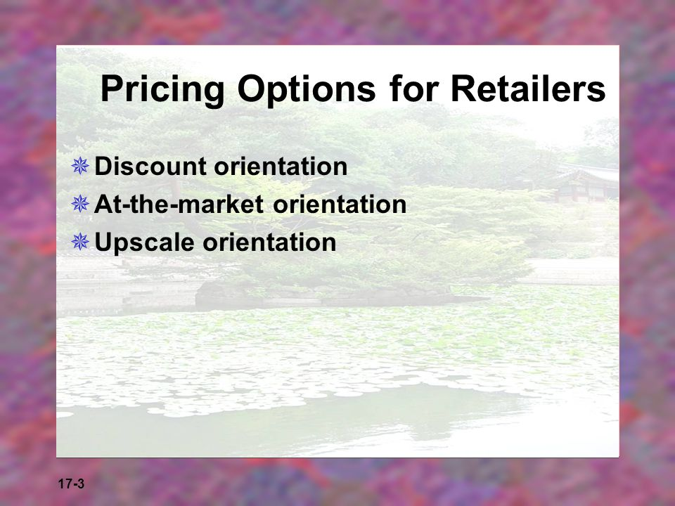 17-3 Pricing Options for Retailers Discount orientation At-the-market orientation Upscale orientation