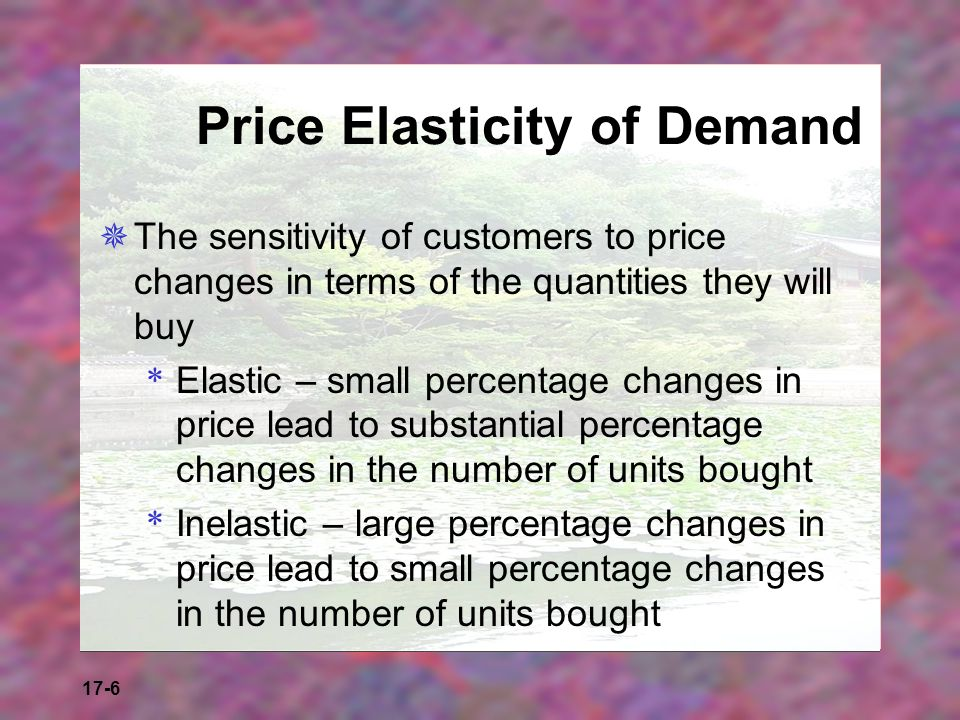 17-6 Price Elasticity of Demand The sensitivity of customers to price changes in terms of the quantities they will buy * Elastic – small percentage ch