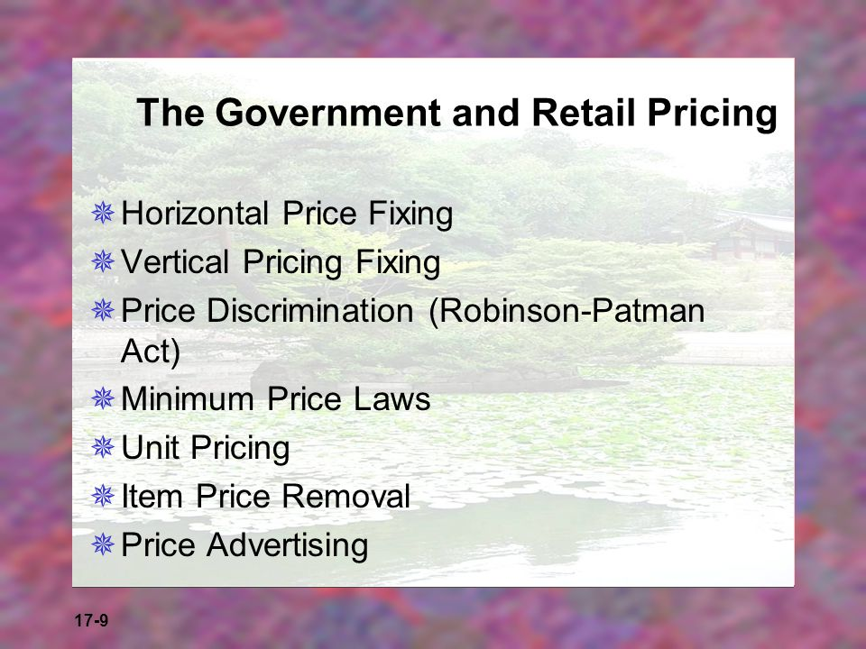 17-9 The Government and Retail Pricing Horizontal Price Fixing Vertical Pricing Fixing Price Discrimination (Robinson-Patman Act) Minimum Price Laws U