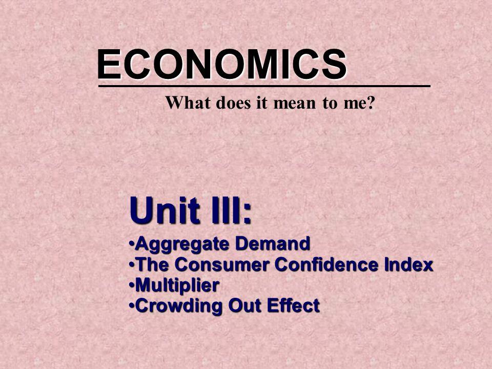 Unit III: Aggregate DemandAggregate Demand The Consumer Confidence IndexThe Consumer Confidence Index MultiplierMultiplier Crowding Out EffectCrowding Out Effect ECONOMICS What does it mean to me