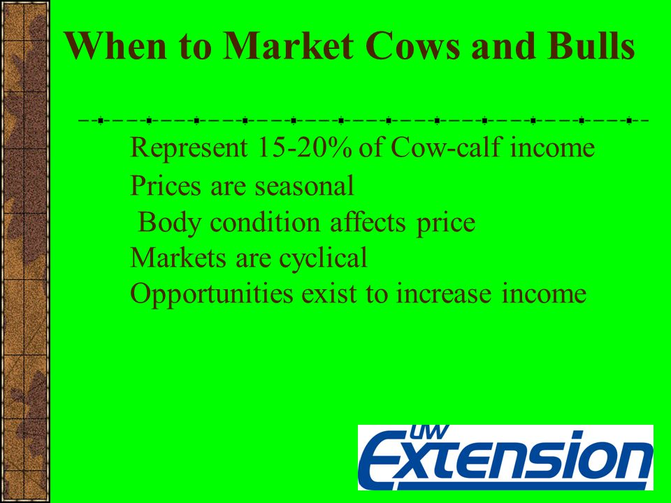 When to Market Cows and Bulls Represent 15-20% of Cow-calf income Prices are seasonal Body condition affects price Markets are cyclical Opportunities