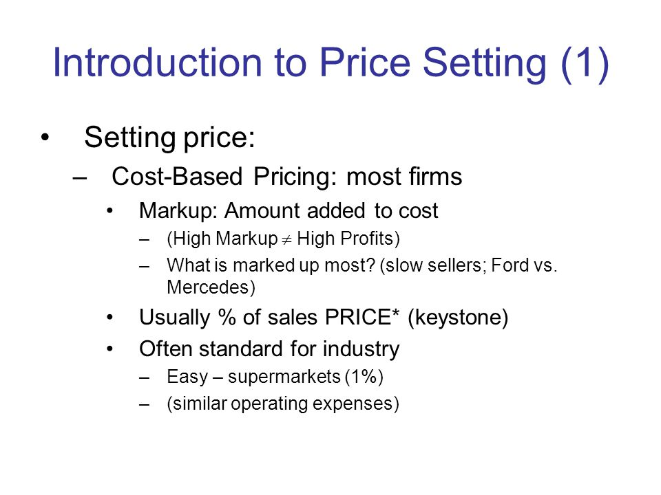 Introduction to Price Setting (1) Setting price: –Cost-Based Pricing: most firms Markup: Amount added to cost –(High Markup High Profits) –What is marked up most.