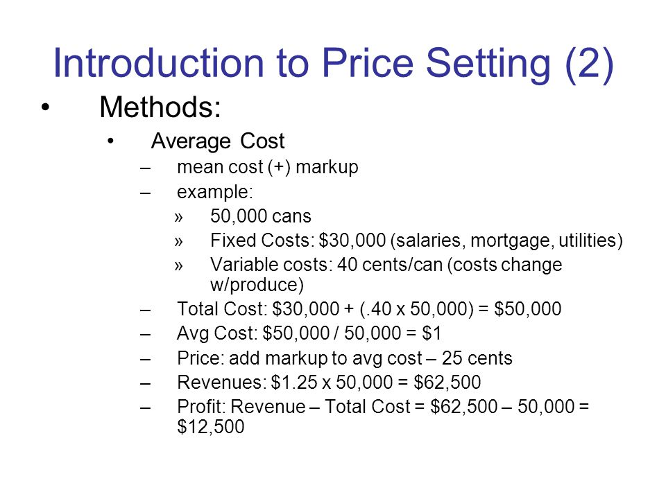 Introduction to Price Setting (2) Methods: Average Cost –mean cost (+) markup –example: »50,000 cans »Fixed Costs: $30,000 (salaries, mortgage, utilities) »Variable costs: 40 cents/can (costs change w/produce) –Total Cost: $30,000 + (.40 x 50,000) = $50,000 –Avg Cost: $50,000 / 50,000 = $1 –Price: add markup to avg cost – 25 cents –Revenues: $1.25 x 50,000 = $62,500 –Profit: Revenue – Total Cost = $62,500 – 50,000 = $12,500